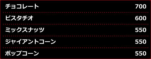 チョコレート¥700 ピスタチオ¥600 ミックスナッツ¥550 ジャイアントコーン¥550 ポップコーン¥550